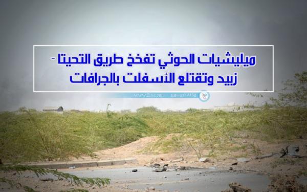 ميليشيات الحوثي تفخخ طريق التحيتا - زبيد وتقتلع الأسفلت بالجرافات